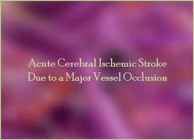 Acute Cerebral Ischemic Stroke Due to a Major Vessel Occlusion-Standard Treatment Guidelines
