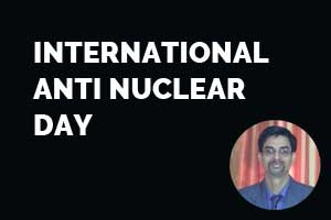 All about Radiation Hazards – By Dr Srikant Sharma on International Anti nuclear day