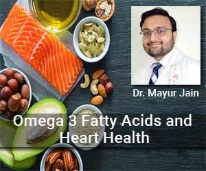 Understanding Omega 3 Fatty Acids and Heart Health- Dr Mayur Jain